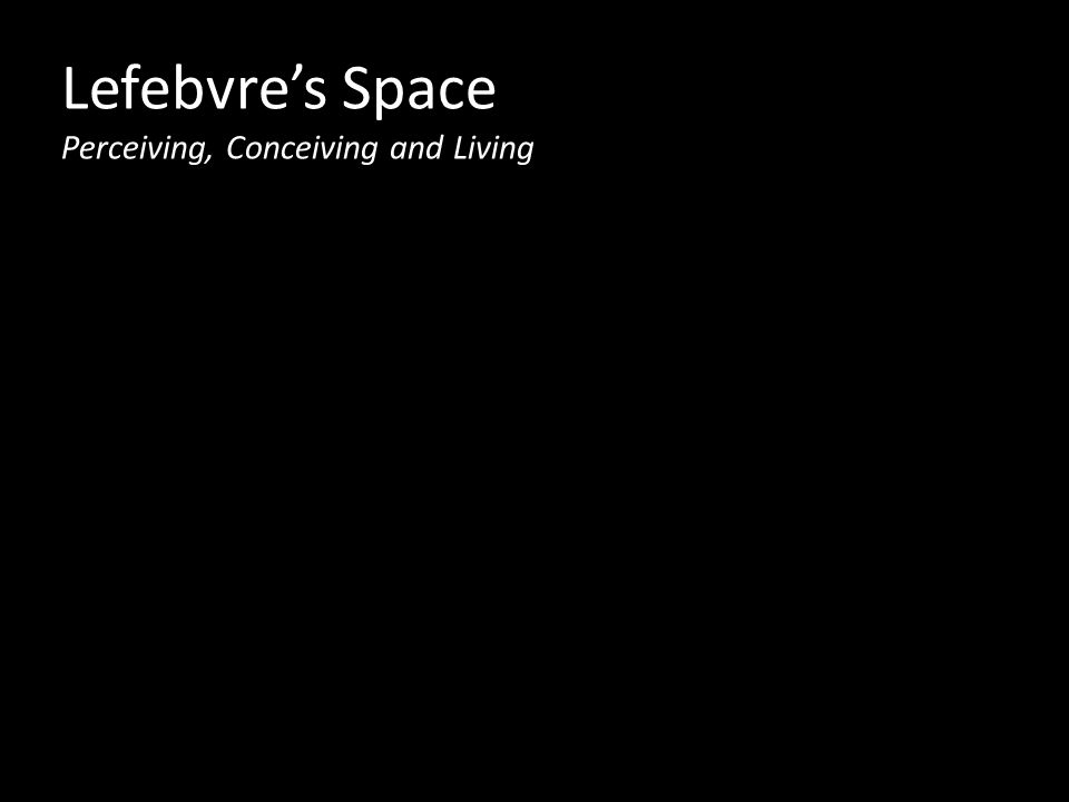 Lefebvre's Space Perceiving, Conceiving and Living