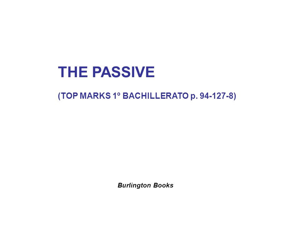 THE PASSIVE (TOP MARKS 1º BACHILLERATO p. 94-127-8) Burlington Books
