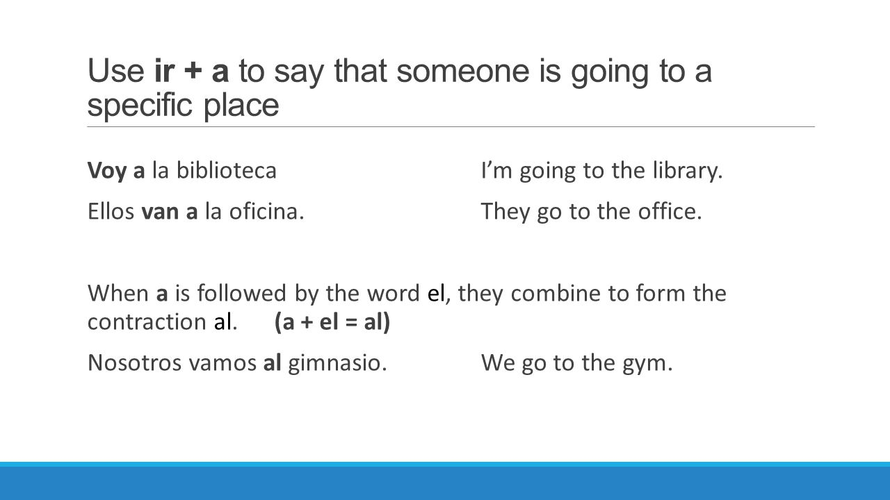 Use ir + a to say that someone is going to a specific place Voy a la bibliotecaI'm going to the library. Ellos van a la oficina.They go to the office.