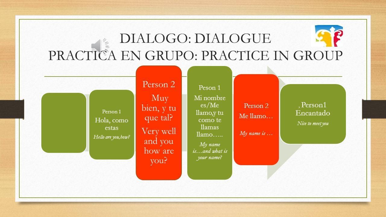 DIALOGO: DIALOGUE PRACTICA EN GRUPO: PRACTICE IN GROUP Person 1 Hola, como estas Hello are you,how.
