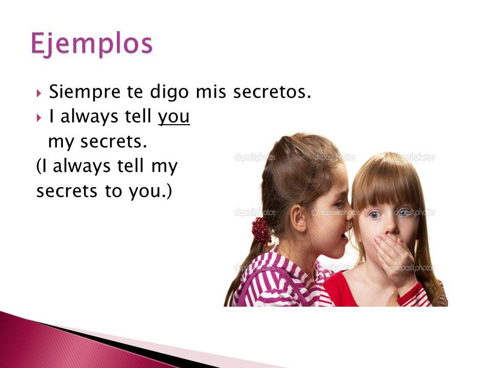  Siempre te digo mis secretos.  I always tell you my secrets. (I always tell my secrets to you.)