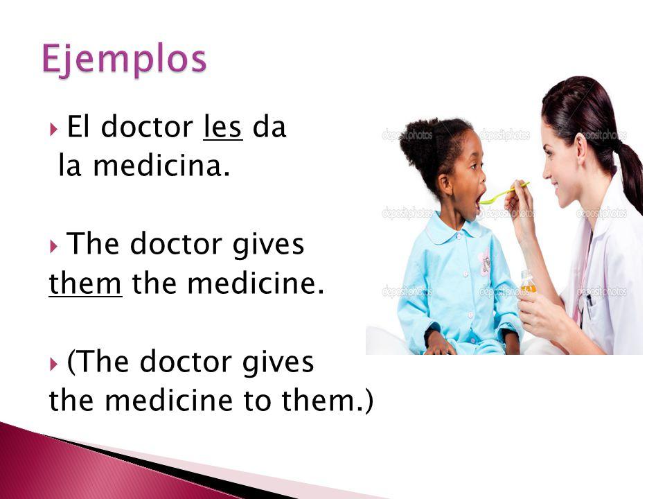  El doctor les da la medicina.  The doctor gives them the medicine.  (The doctor gives the medicine to them.)