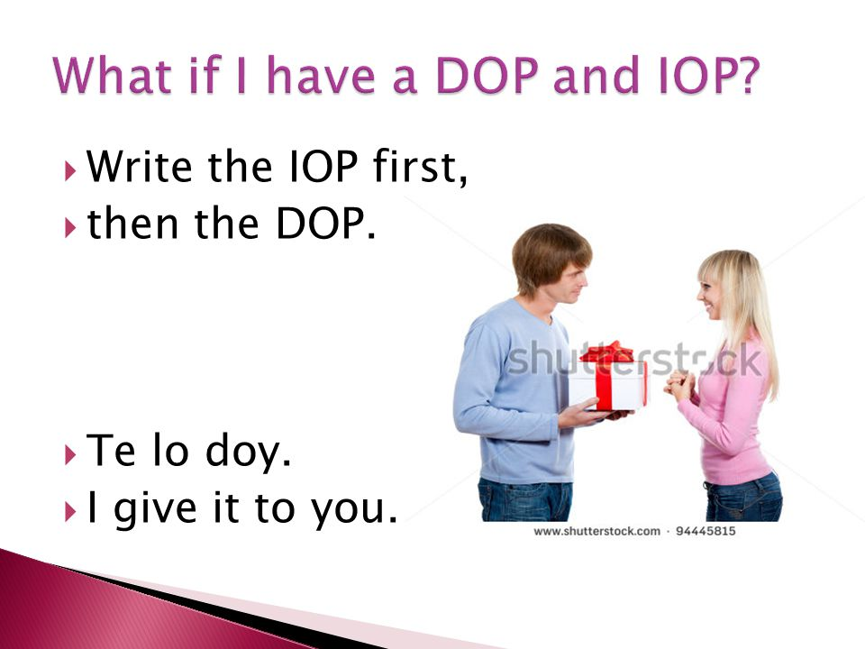  Write the IOP first,  then the DOP.  Te lo doy.  I give it to you.