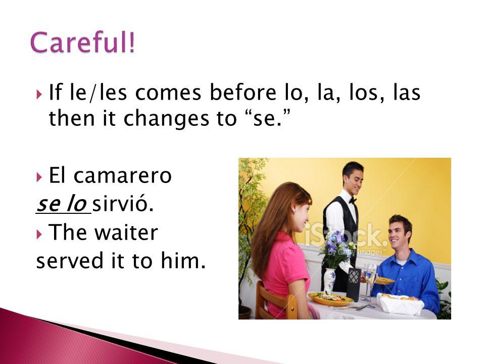 """ If le/les comes before lo, la, los, las then it changes to """"se.""""  El camarero se lo sirvió.  The waiter served it to him."""
