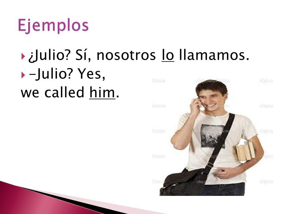 ¿Julio? Sí, nosotros lo llamamos.  -Julio? Yes, we called him.
