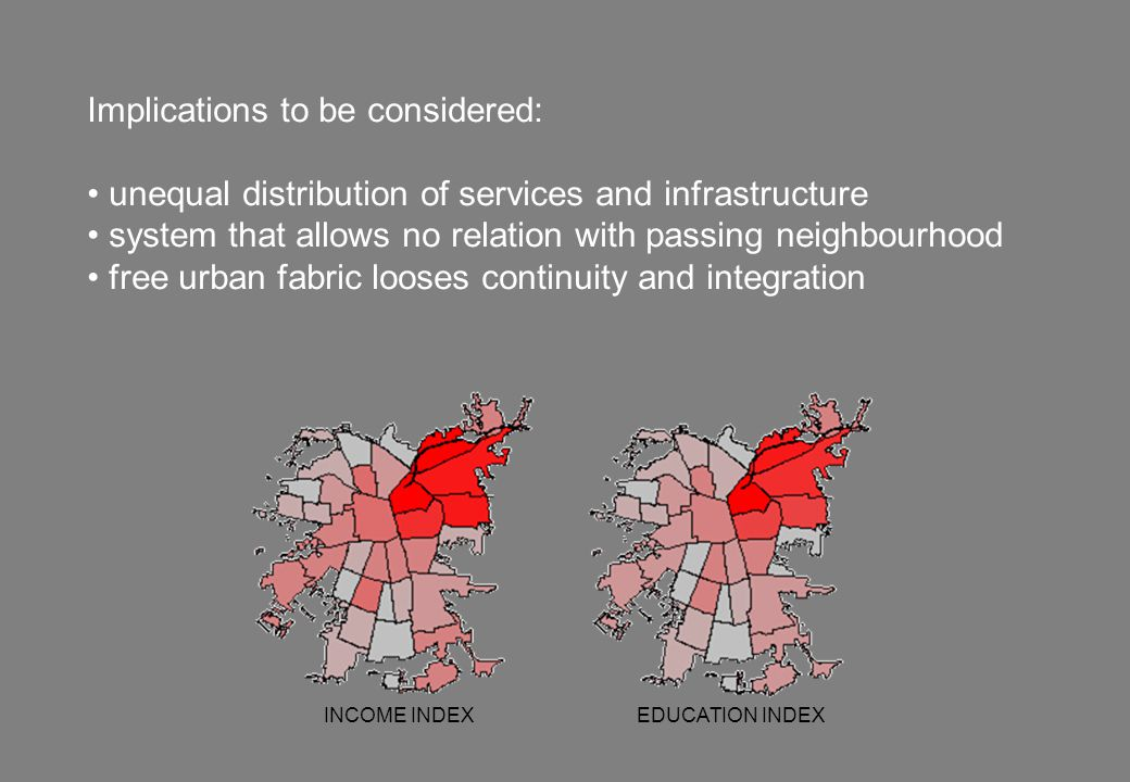 Implications to be considered: unequal distribution of services and infrastructure system that allows no relation with passing neighbourhood free urban fabric looses continuity and integration INCOME INDEX EDUCATION INDEX