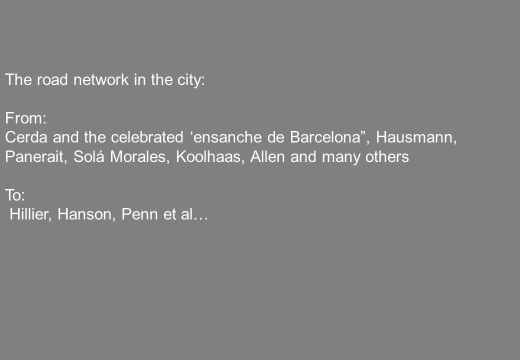 The road network in the city: From: Cerda and the celebrated 'ensanche de Barcelona , Hausmann, Panerait, Solá Morales, Koolhaas, Allen and many others To: Hillier, Hanson, Penn et al…