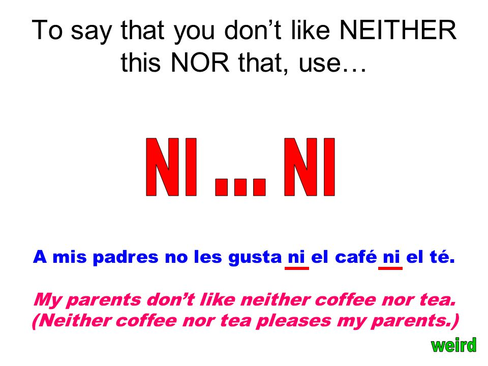 To say that you don't like NEITHER this NOR that, use… A mis padres no les gusta ni el café ni el té.