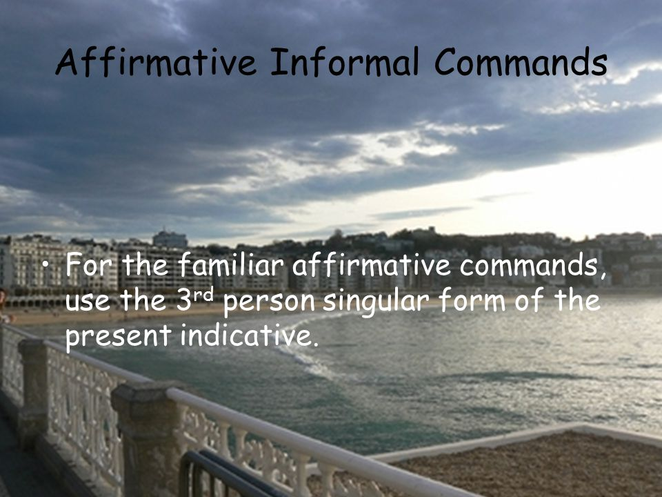 Affirmative Informal Commands For the familiar affirmative commands, use the 3 rd person singular form of the present indicative.