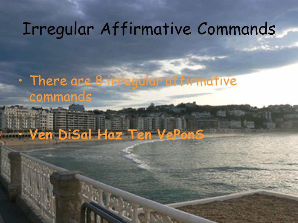 Irregular Affirmative Commands There are 8 irregular affirmative commands Ven DiSal Haz Ten VePonS