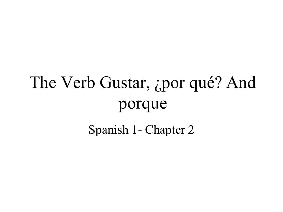 The Verb Gustar, ¿por qué And porque Spanish 1- Chapter 2
