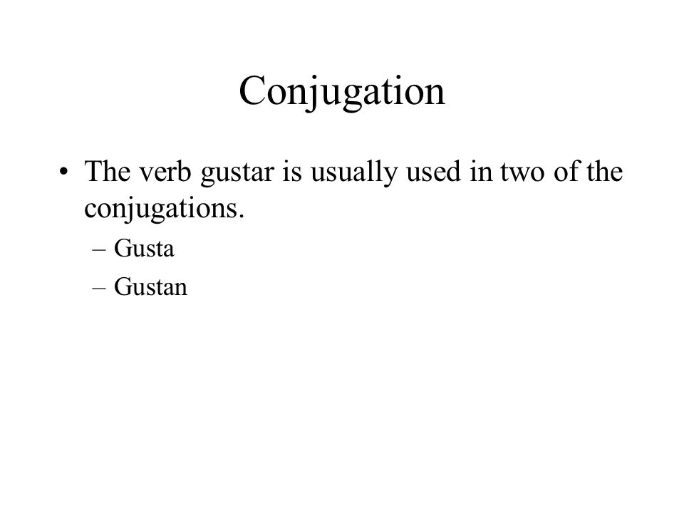 Conjugation The verb gustar is usually used in two of the conjugations. –Gusta –Gustan