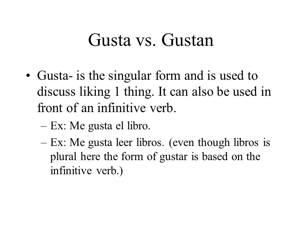 Gusta vs. Gustan Gusta- is the singular form and is used to discuss liking 1 thing.