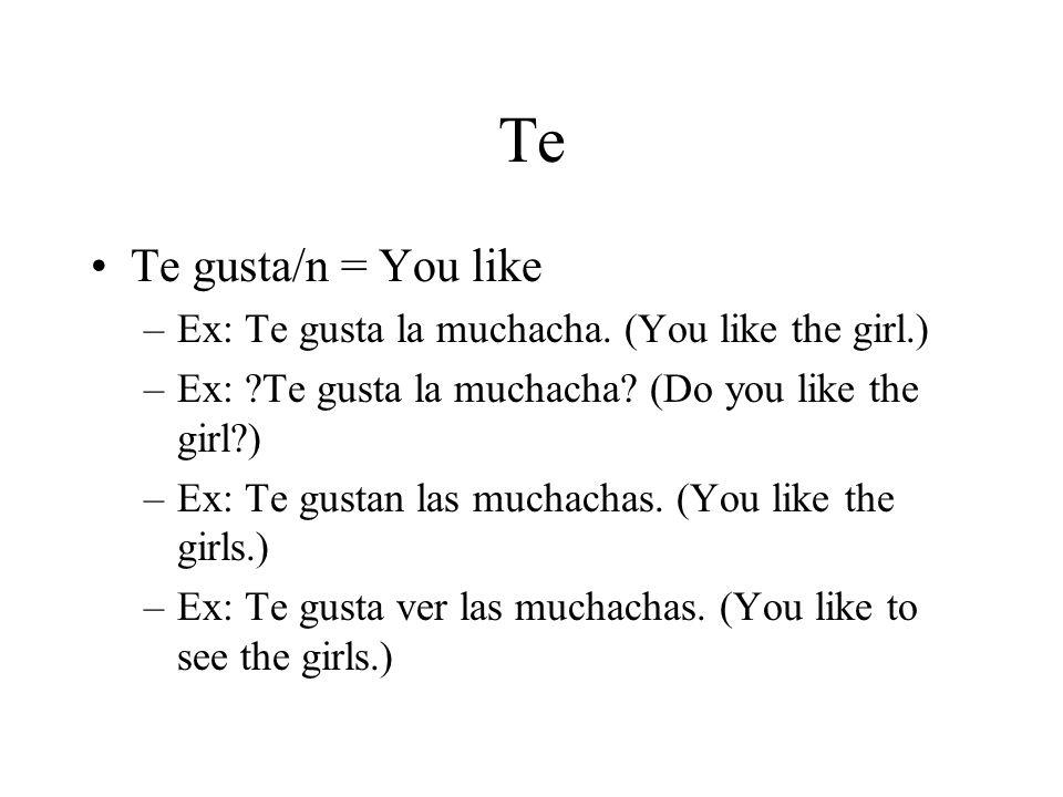 Te Te gusta/n = You like –Ex: Te gusta la muchacha.