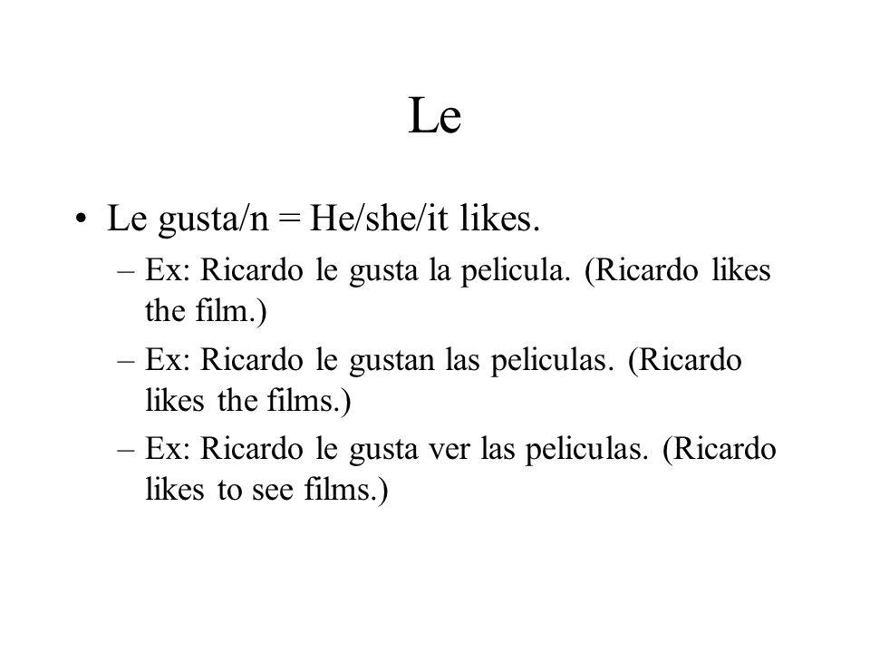 Le Le gusta/n = He/she/it likes. –Ex: Ricardo le gusta la pelicula.