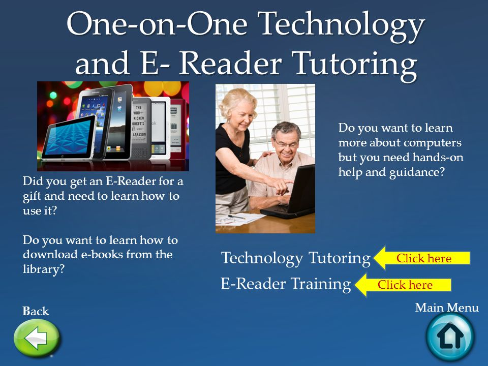 One-on-One Technology and E- Reader Tutoring Back Main Menu Did you get an E-Reader for a gift and need to learn how to use it.