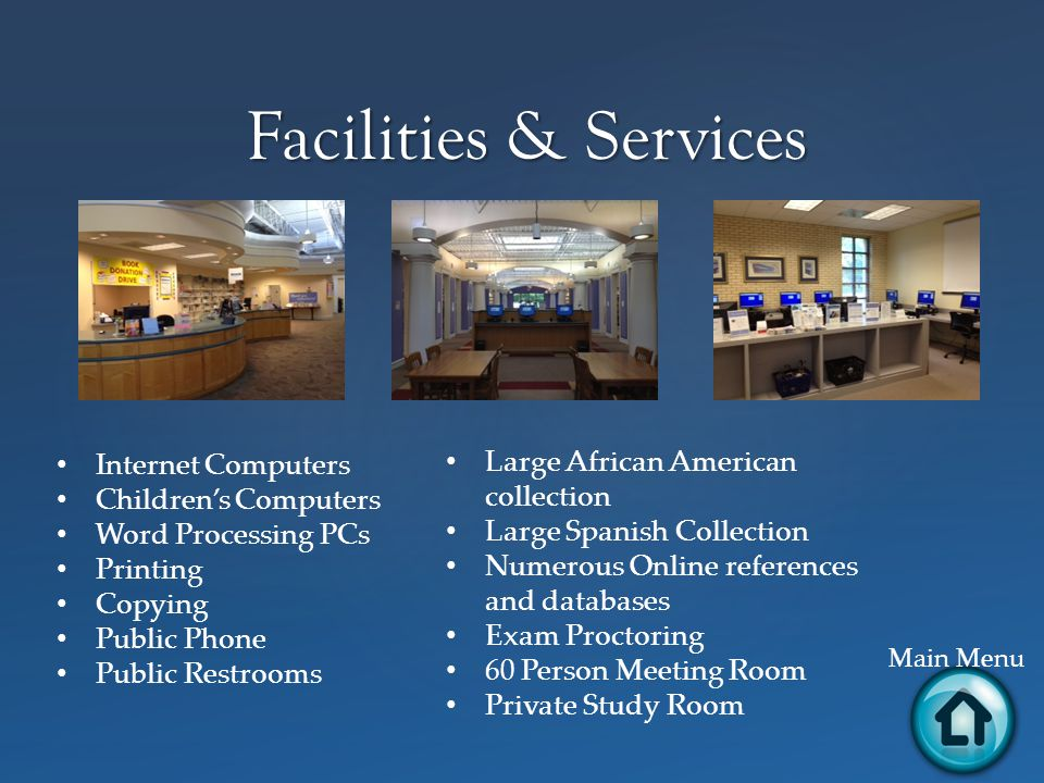 Facilities & Services Main Menu Internet Computers Children's Computers Word Processing PCs Printing Copying Public Phone Public Restrooms Large African American collection Large Spanish Collection Numerous Online references and databases Exam Proctoring 60 Person Meeting Room Private Study Room
