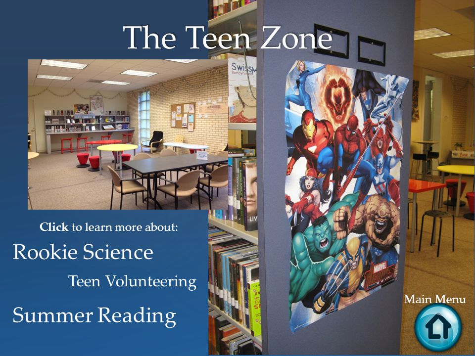 The Teen Zone Main Menu Click to learn more about: Rookie Science Teen Volunteering Summer Reading