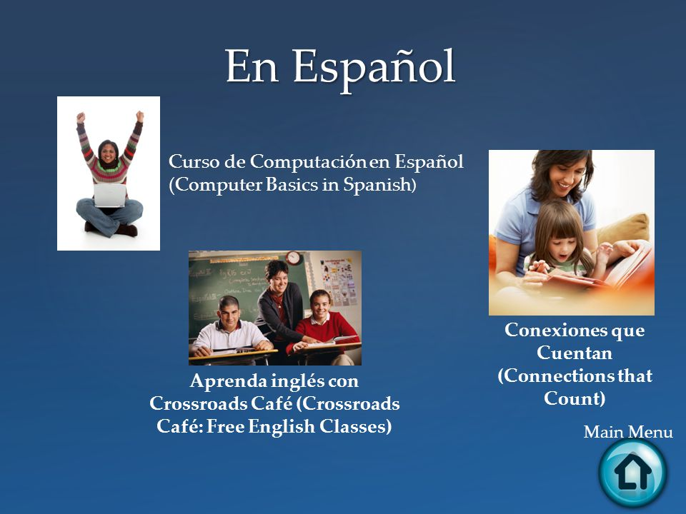En Español Main Menu Aprenda inglés con Crossroads Café (Crossroads Café: Free English Classes) Curso de Computación en Español (Computer Basics in Spanish ) Conexiones que Cuentan (Connections that Count)