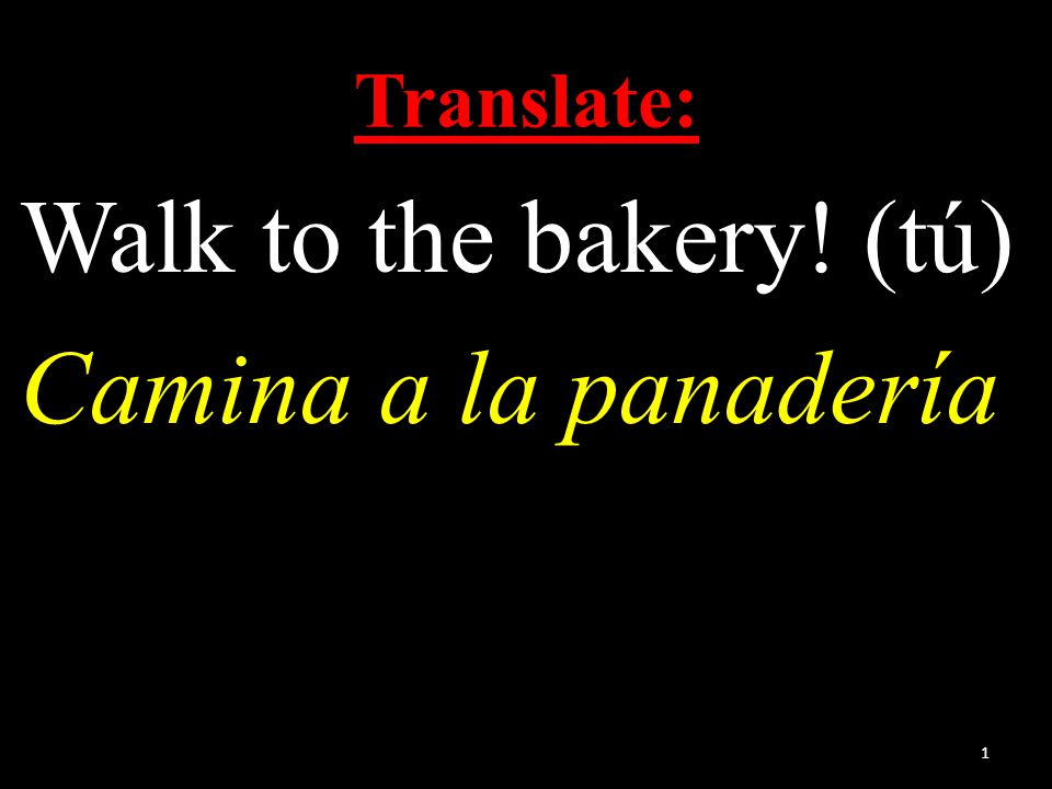 Translate: Walk to the bakery! (tú) Camina a la panadería 1