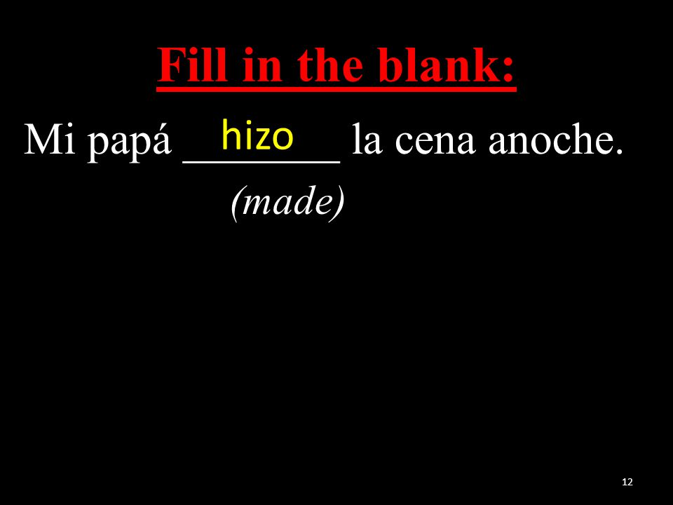 Fill in the blank: Mi papá _______ la cena anoche. (made) 12 hizo