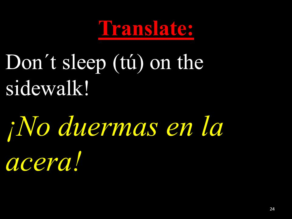 Translate: Don´t sleep (tú) on the sidewalk! ¡No duermas en la acera! 24