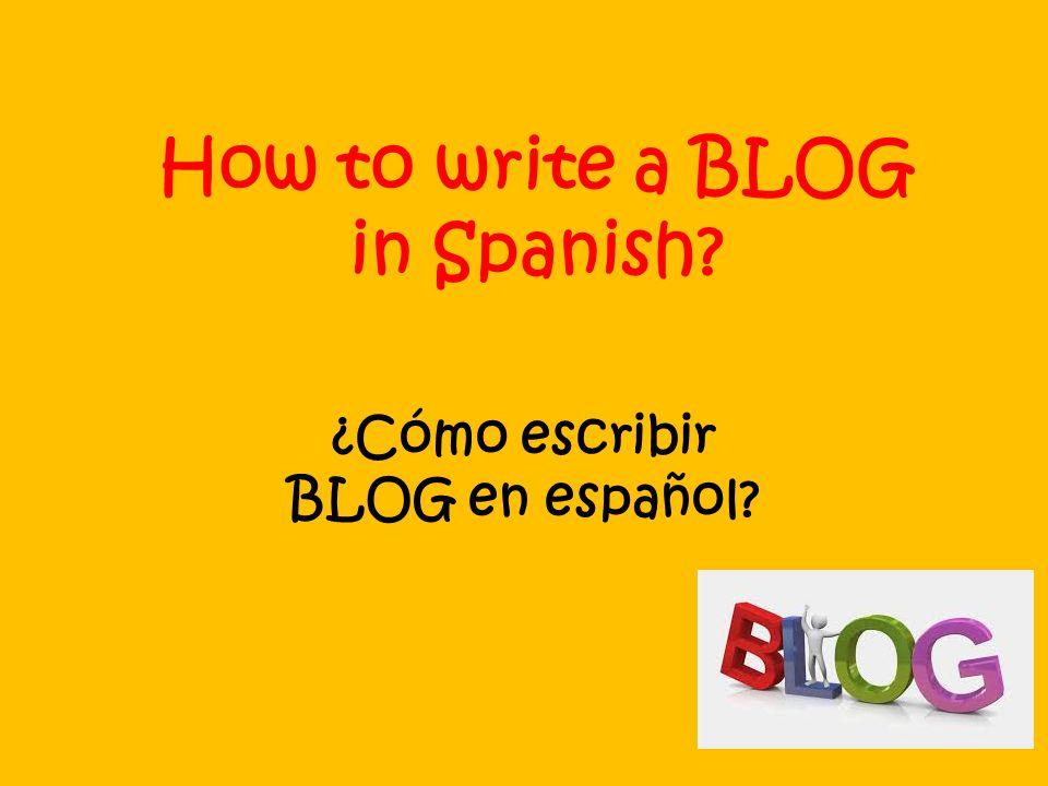 How to write a BLOG in Spanish ¿Cómo escribir BLOG en español