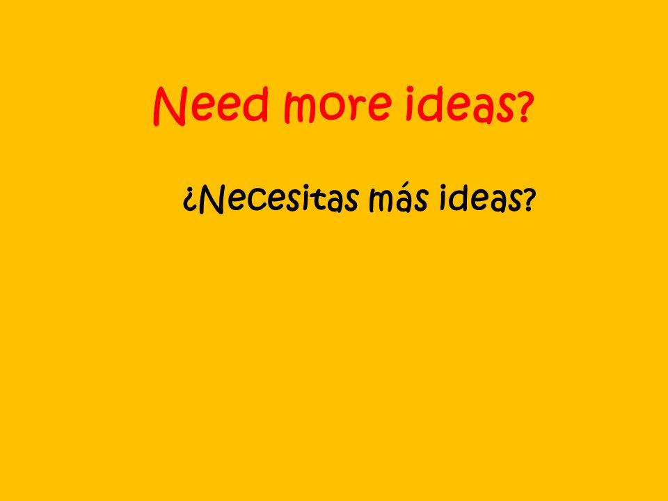 Need more ideas ¿Necesitas más ideas