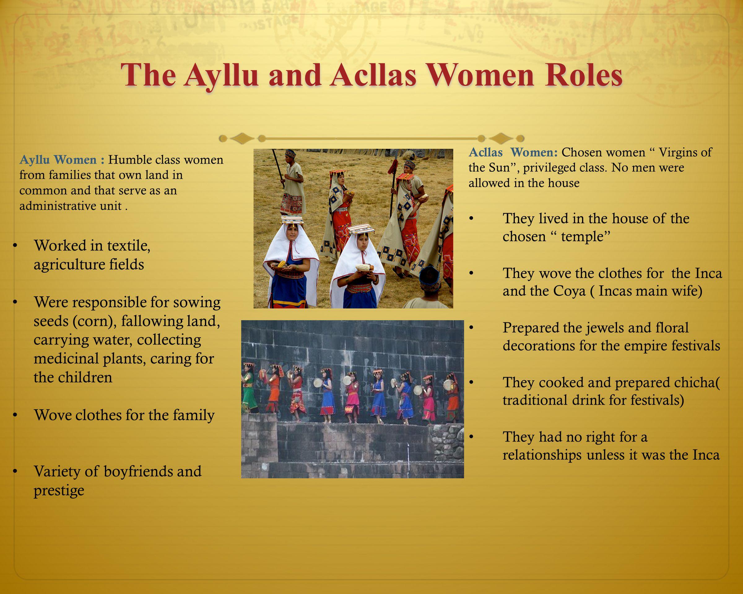The Ayllu and Acllas Women Roles Acllas Women: Chosen women Virgins of the Sun , privileged class.