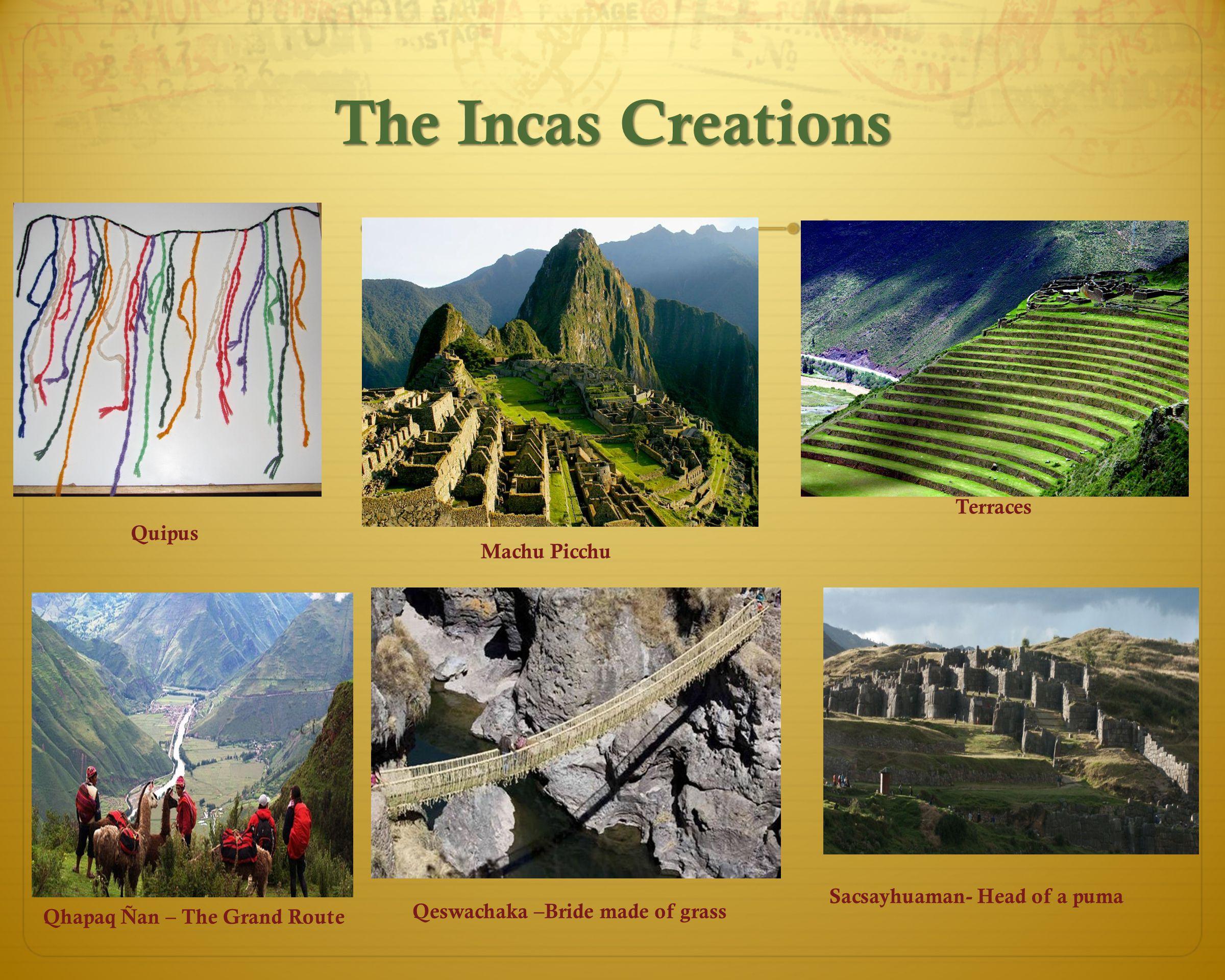 The Incas Creations Qhapaq Ñan – The Grand Route Machu Picchu Quipus Terraces Qeswachaka –Bride made of grass Sacsayhuaman- Head of a puma