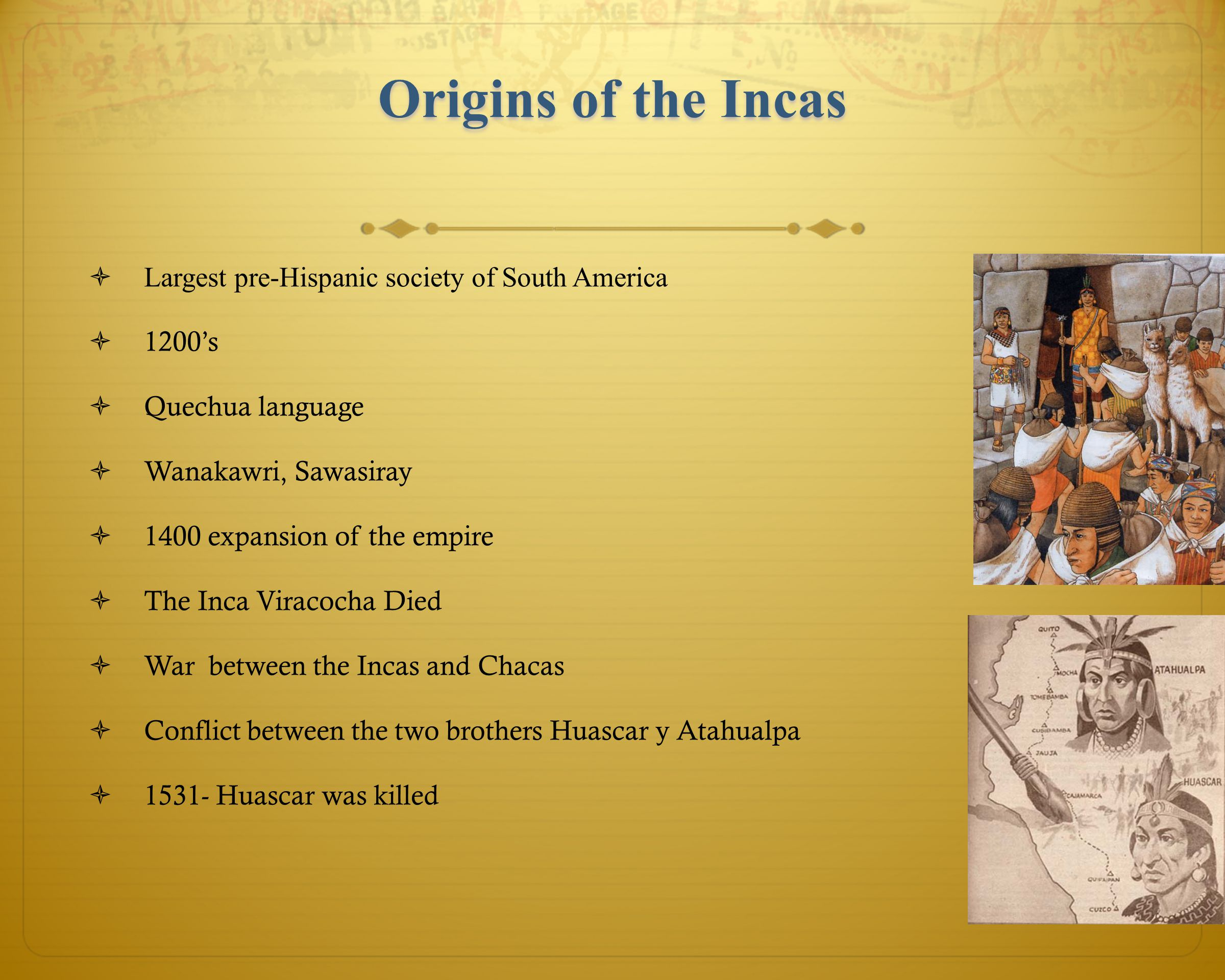 Origins of the Incas  Largest pre-Hispanic society of South America  1200's  Quechua language  Wanakawri, Sawasiray  1400 expansion of the empire  The Inca Viracocha Died  War between the Incas and Chacas  Conflict between the two brothers Huascar y Atahualpa  1531- Huascar was killed