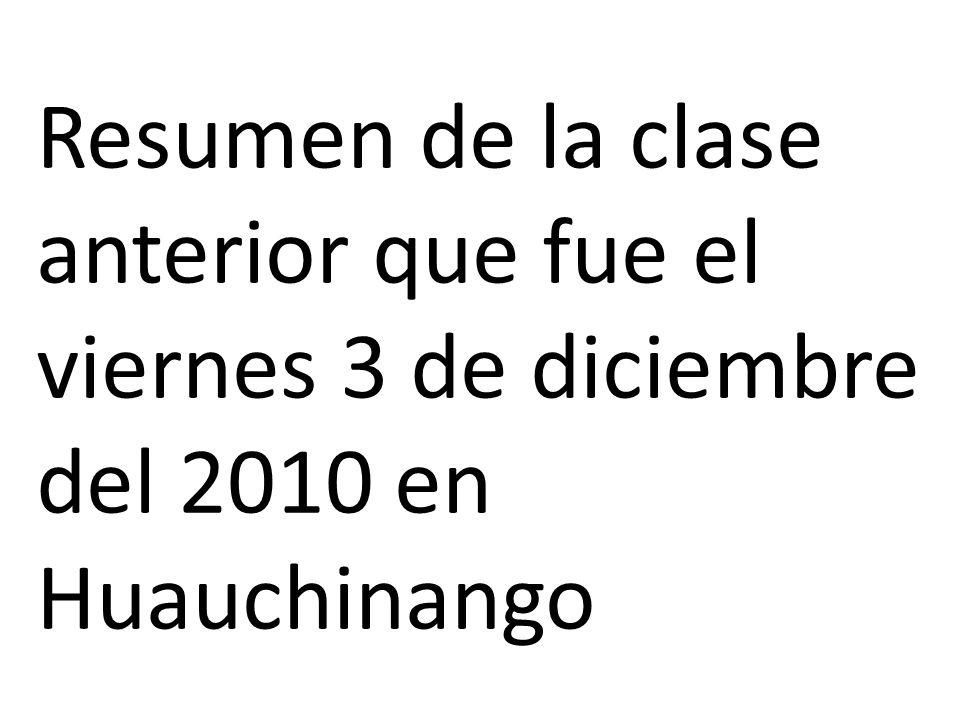 Resumen de la clase anterior que fue el viernes 3 de diciembre del 2010 en Huauchinango