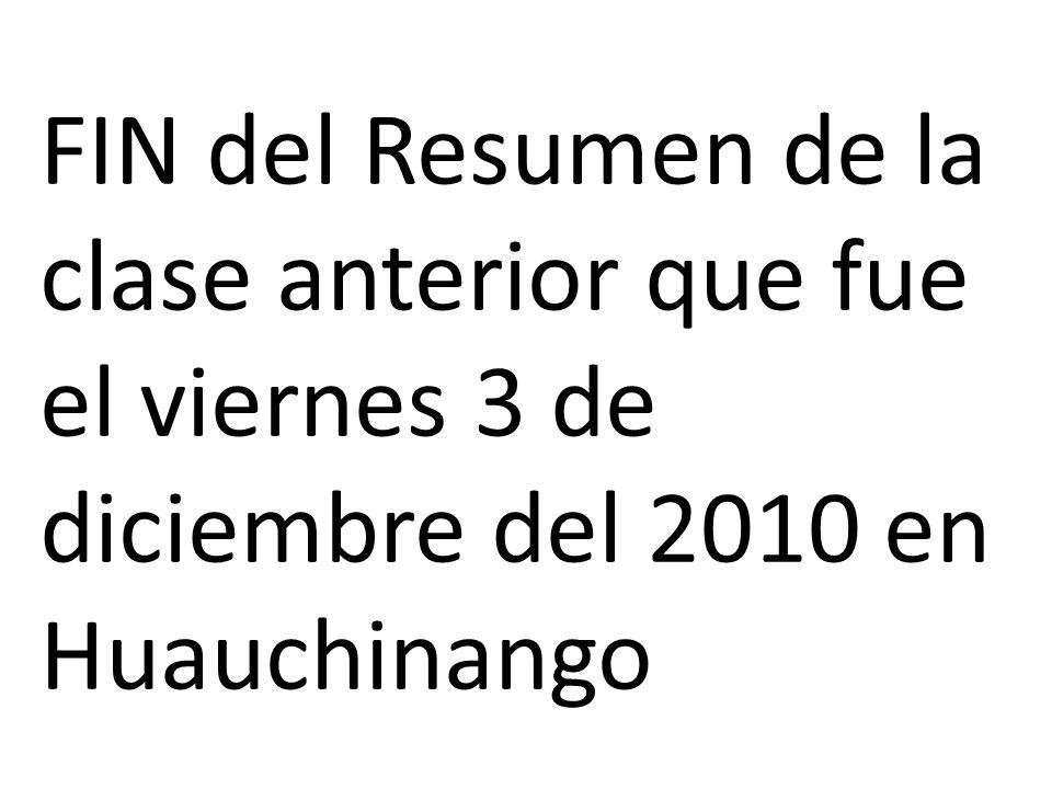 FIN del Resumen de la clase anterior que fue el viernes 3 de diciembre del 2010 en Huauchinango