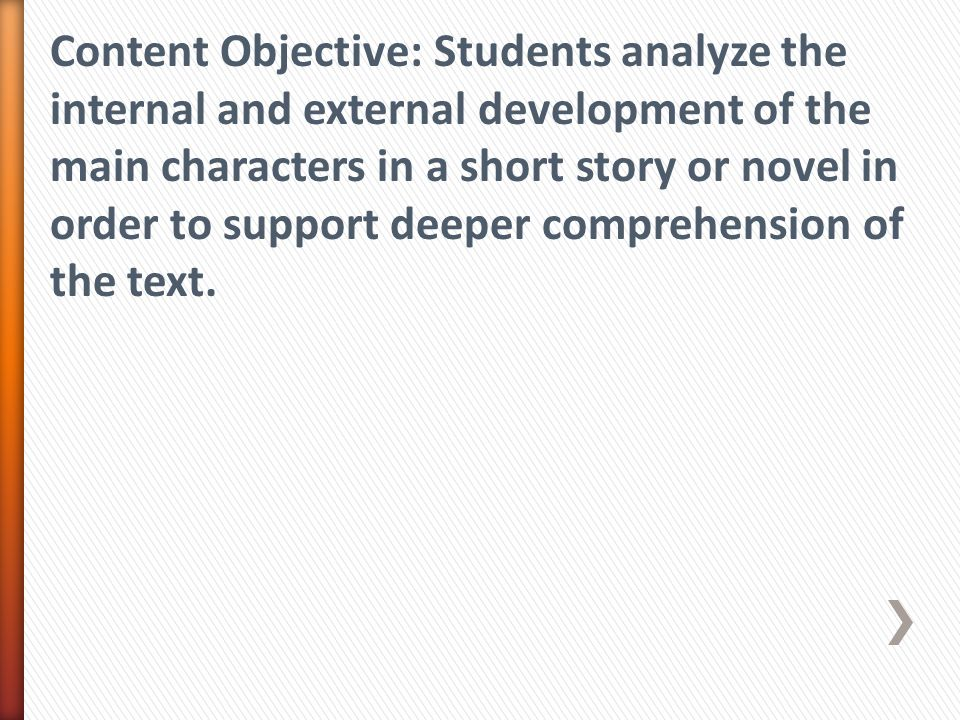 Content Objective: Students analyze the internal and external development of the main characters in a short story or novel in order to support deeper comprehension of the text.
