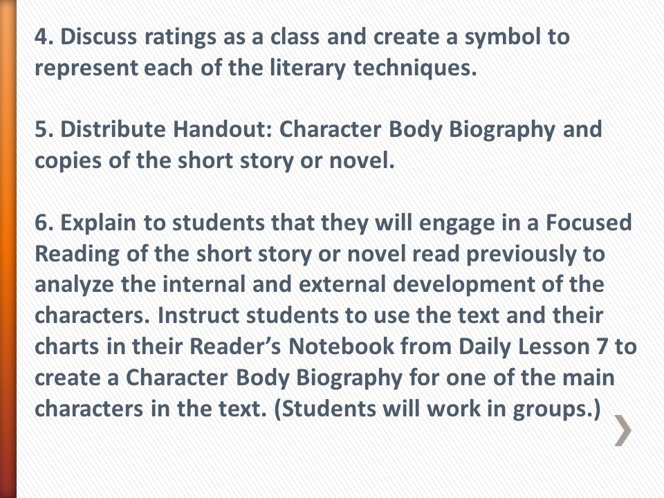 4. Discuss ratings as a class and create a symbol to represent each of the literary techniques. 5. Distribute Handout: Character Body Biography and co