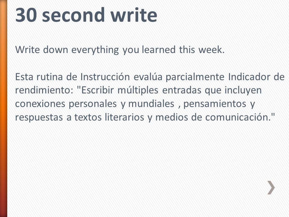 30 second write Write down everything you learned this week. Esta rutina de Instrucción evalúa parcialmente Indicador de rendimiento: