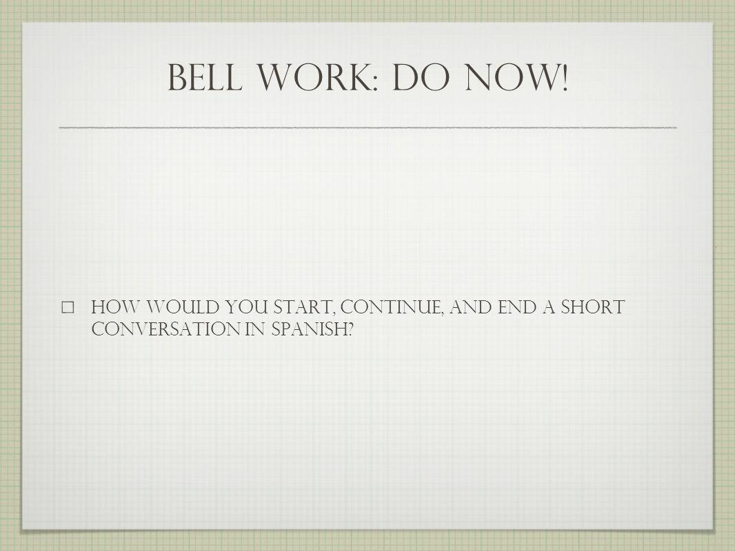 bell work: do now.translate saludos ¿qué tal. Muy bien, gracias.
