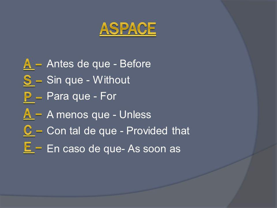 En caso de que- As soon as Antes de que - Before Sin que - Without Para que - For Con tal de que - Provided that A menos que - Unless