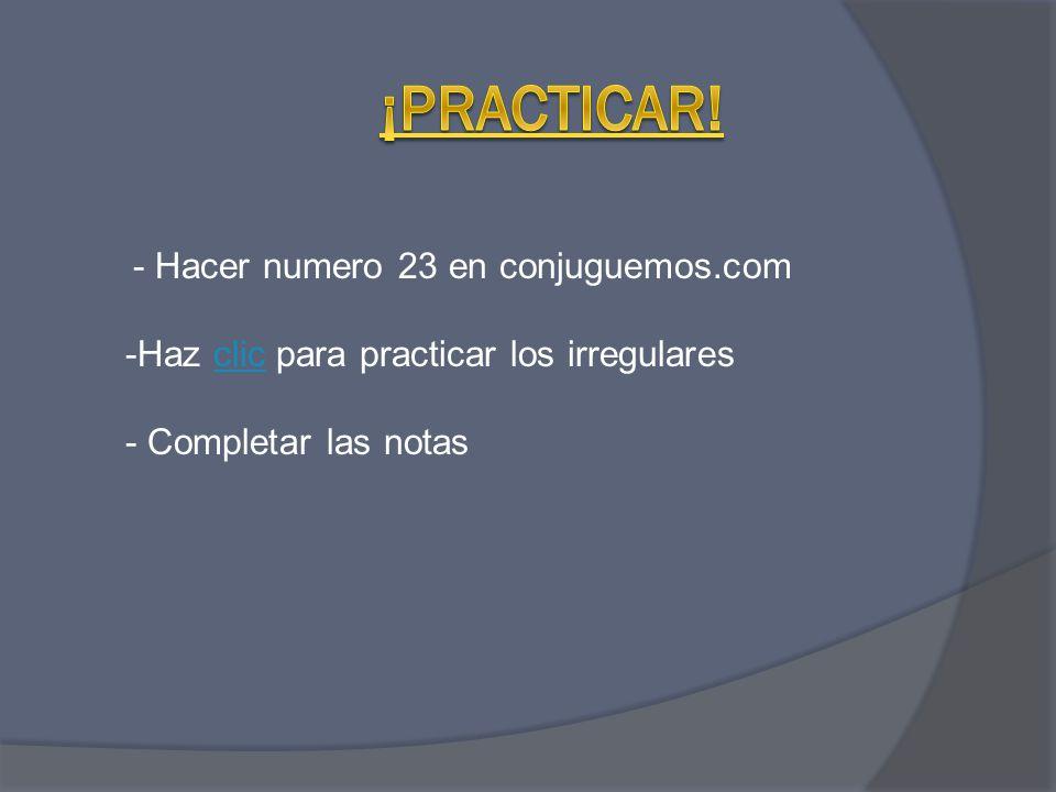 - Hacer numero 23 en conjuguemos.com -Haz clic para practicar los irregularesclic - Completar las notas