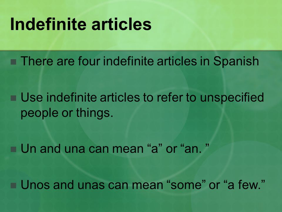 Indefinite articles There are four indefinite articles in Spanish Use indefinite articles to refer to unspecified people or things.