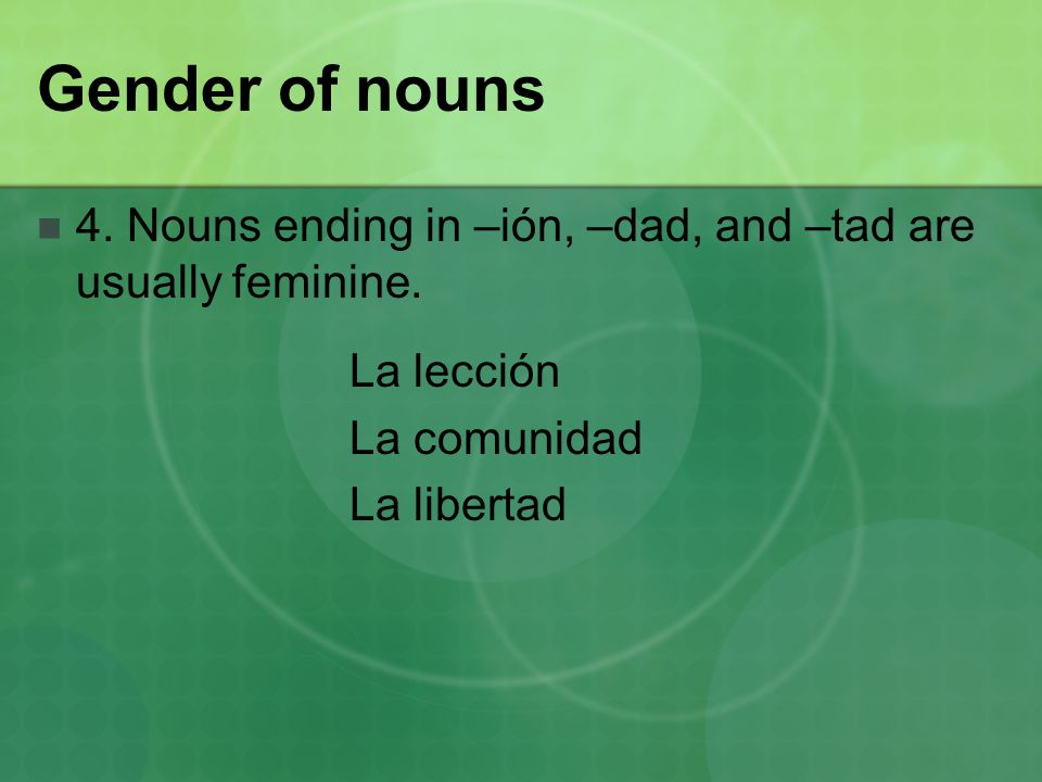 Gender of nouns 4. Nouns ending in –ión, –dad, and –tad are usually feminine.