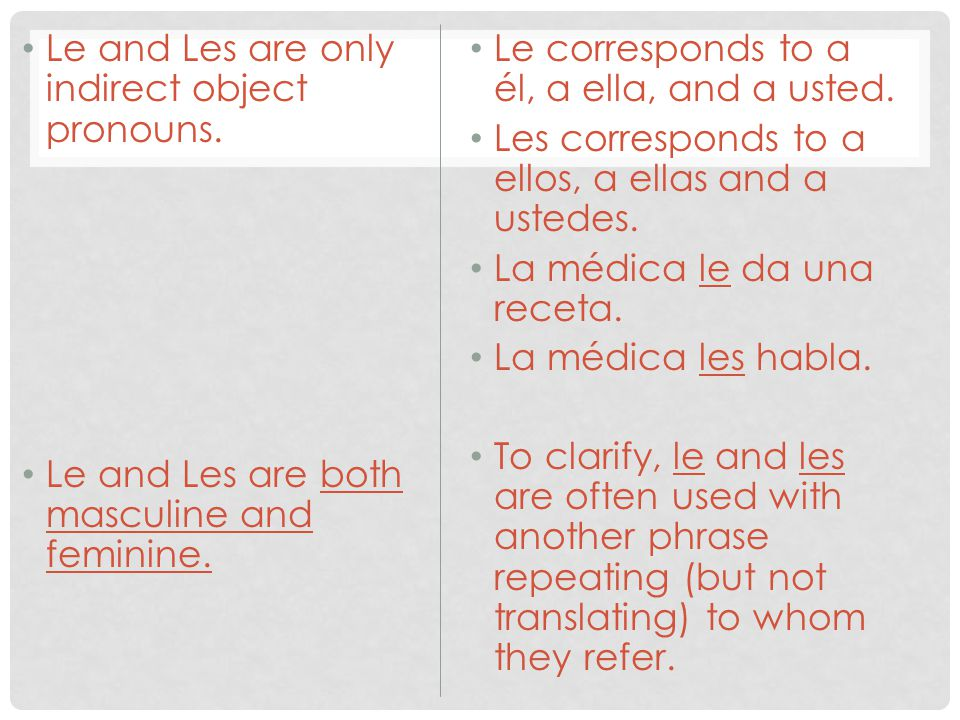 Le and Les are only indirect object pronouns. Le and Les are both masculine and feminine. Le corresponds to a él, a ella, and a usted. Les corresponds