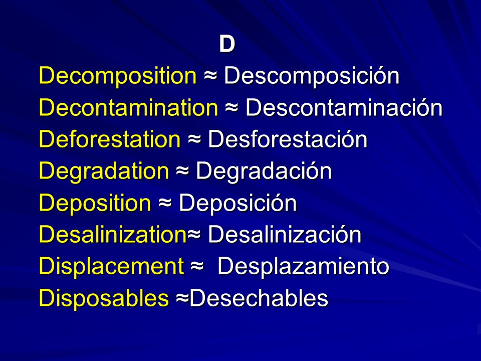 D Decomposition ≈ Descomposición Decomposition ≈ Descomposición Decontamination ≈ Descontaminación Decontamination ≈ Descontaminación Deforestation ≈ Desforestación Deforestation ≈ Desforestación Degradation ≈ Degradación Degradation ≈ Degradación Deposition ≈ Deposición Deposition ≈ Deposición Desalinization≈ Desalinización Desalinization≈ Desalinización Displacement ≈ Desplazamiento Displacement ≈ Desplazamiento Disposables ≈Desechables Disposables ≈Desechables