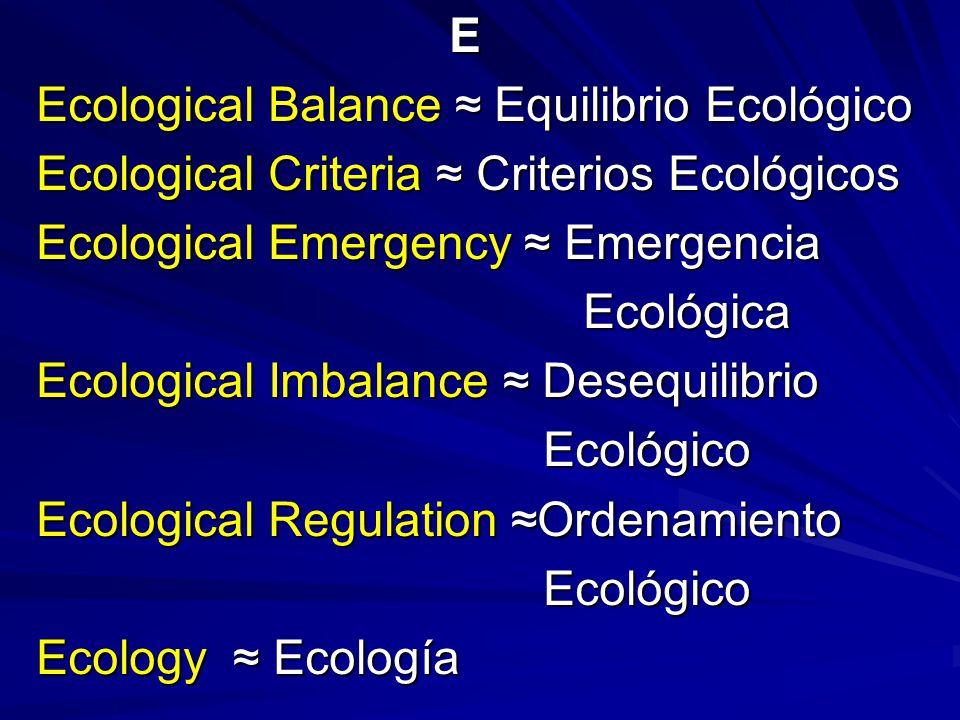 E Ecological Balance ≈ Equilibrio Ecológico Ecological Criteria ≈ Criterios Ecológicos Ecological Emergency ≈ Emergencia Ecológica Ecológica Ecological Imbalance ≈ Desequilibrio Ecológico Ecológico Ecological Regulation ≈Ordenamiento Ecológico Ecológico Ecology ≈ Ecología