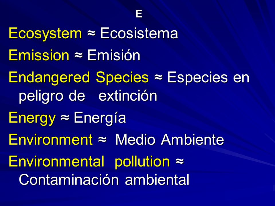 E Ecosystem ≈ Ecosistema Emission ≈ Emisión Endangered Species ≈ Especies en peligro de extinción Energy ≈ Energía Environment ≈ Medio Ambiente Environmental pollution ≈ Contaminación ambiental