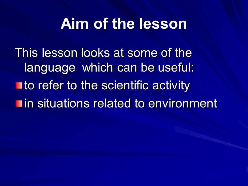 Aim of the lesson This lesson looks at some of the language which can be useful: to refer to the scientific activity in situations related to environment