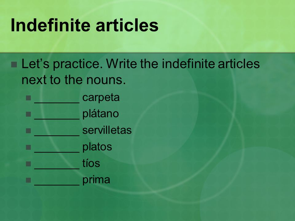 Indefinite articles Let's practice. Write the indefinite articles next to the nouns.
