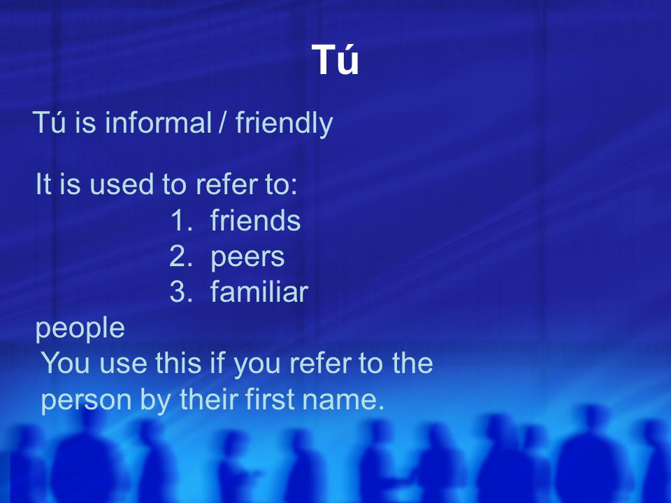 Tú Tú is informal / friendly It is used to refer to: 1. friends 2. peers 3. familiar people You use this if you refer to the person by their first nam