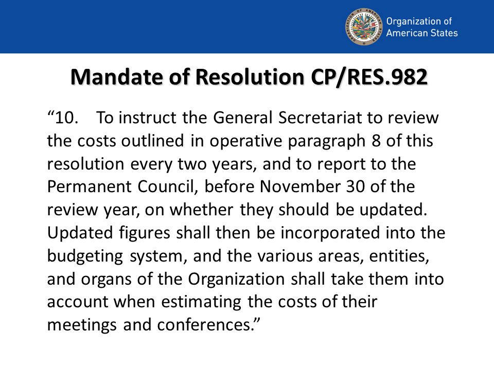 Mandate of Resolution CP/RES.982 10.To instruct the General Secretariat to review the costs outlined in operative paragraph 8 of this resolution every two years, and to report to the Permanent Council, before November 30 of the review year, on whether they should be updated.