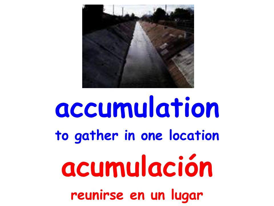accumulation to gather in one location acumulación reunirse en un lugar